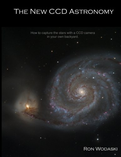 9780971123700: The New CCD Astronomy: How to capture the stars with a CCD camera in your own backyard.