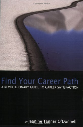 Find Your Career Path: A Revolutionary Guide to Career Satisfaction: Jeanine Tanner O'Donnell