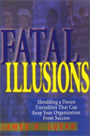 Fatal Illusions: Shredding a Dozen Unrealities That: Lucas, James R.