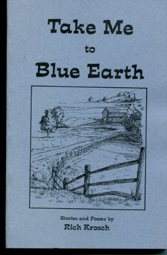 Take Me to Blue Earth (Stories and Poems): Rich Krosch