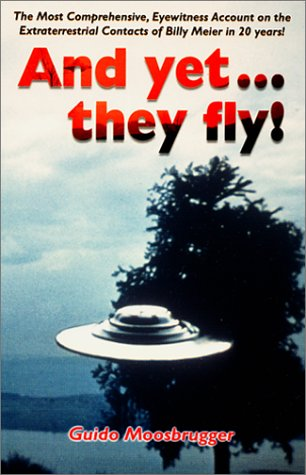 And Yet They Fly - The Most Comprehensive, Eyewitness Account on the Extraterrestrial Contacts of ...