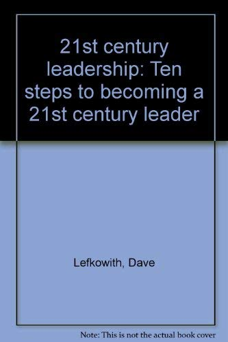21st century leadership: Ten steps to becoming a 21st century leader: Dave Lefkowith