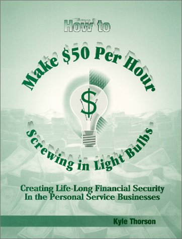 9780971177802: How to Make $50 Per Hour Screwing In Light Bulbs : Creating Life-Long Financial Security In the Personal Service Businesses