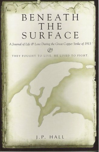 Beneath the surface: A journal of life & love during the great copper strike of 1913: Hall, J. ...