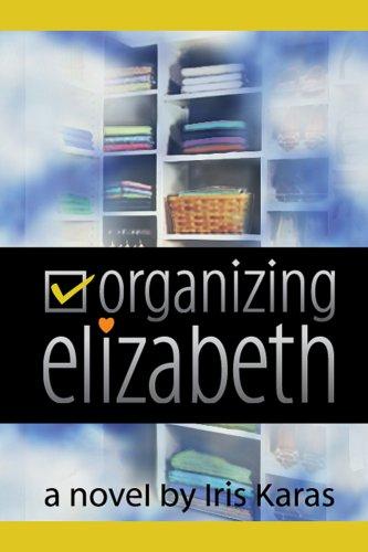 Organizing Elizabeth, a novel: Iris Karas