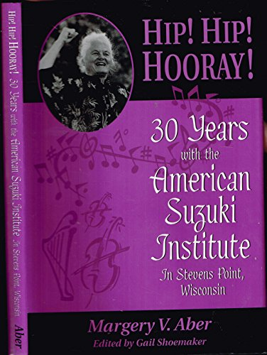 Hip! Hip! Hooray!: 30 years with the American Suzuki Institute in Stevens Point, Wisconsin: Margery...