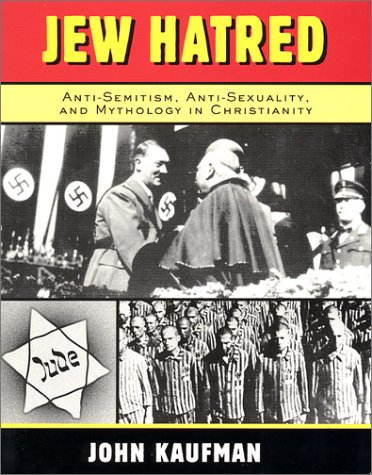 Jew Hatred: Anti-Semitism, Anti-Sexuality, and Mythology in Christianity: Kaufman, John