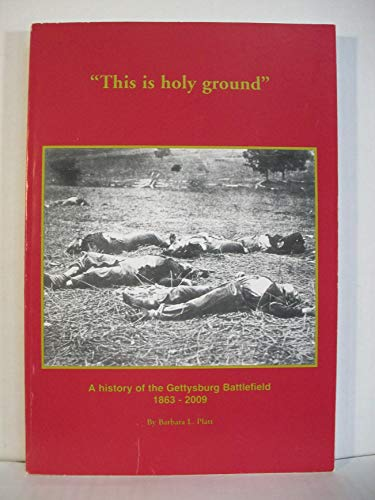 This Is Holy Ground: A History of the Gettysburg Battlefield 1863-2009