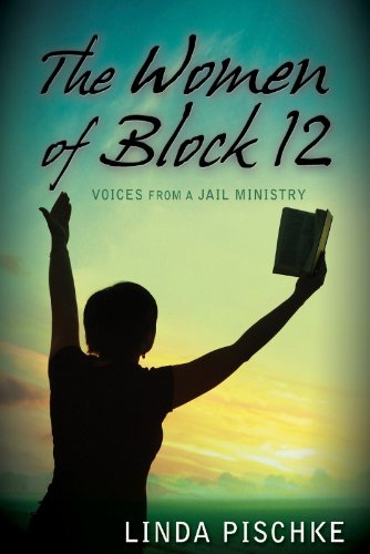 The Women of Block 12 (Voices From a Jail Ministry): Linda Pischke