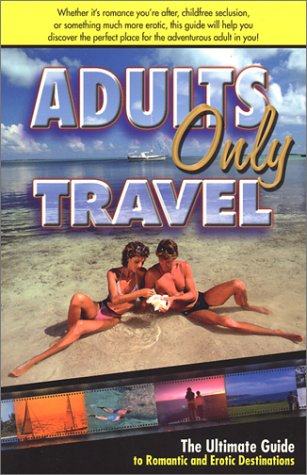 Adults Only Travel: The Ultimate Guide to Romantic and Erotic Destinations, Second Edition: David ...