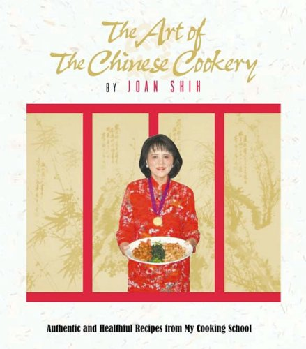 The Art of the Chinese Cookery: Authentic and Healthful Recipes from My Cooking School: Shih, Joan