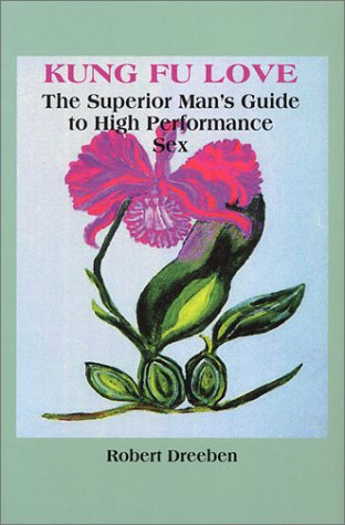 Kung Fu Love: The Superior Man's Guide to High Performance Sex: Dreeben, Robert