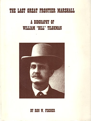 "The Last Great Frontier Marshal : A Biography of William ""Bill"" Tilghman: Fischer, Ron W."