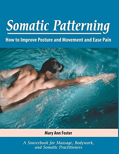 9780971370005: Somatic Patterning: How to Improve Posture and Movement and Ease Pain
