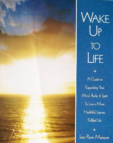 Wake Up to Life: A Guide to Expanding Your Mind, Body, & Spirit to Live a More Healthful, Joyous,...