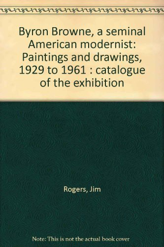 9780971406506: Byron Browne, A Seminal American Modernist: Paintings and Drawings, 1929 to 1961