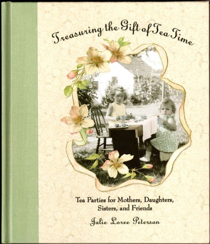 Treasuring the Gift of Tea Time: Tea Parties for Mothers, Daughters, Sisters and Friends (Afternoon...