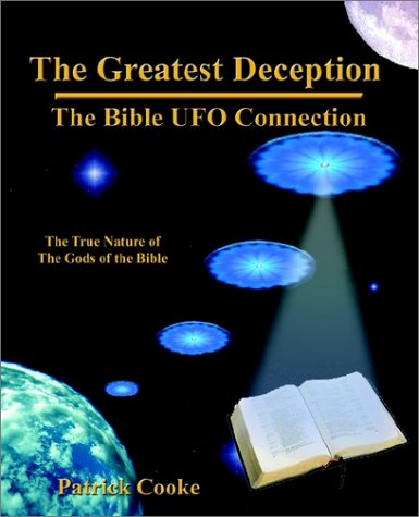 The Greatest Deception: The Bible Ufo Connection The True Nature of the Gods of the Bible, and the ...