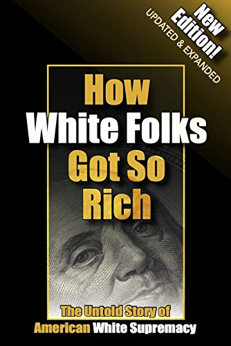 9780971446229: How White Folks Got So Rich: The Untold Story of American White Supremacy (The Architecture of White Supremacy Book Series) Perfect Paperback – 2017