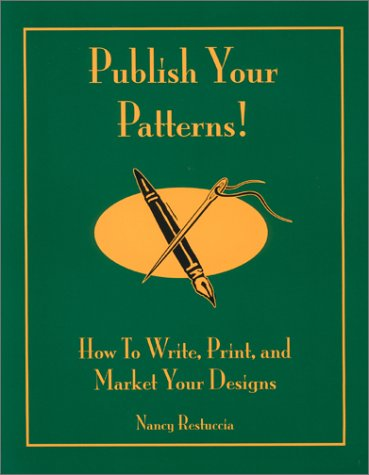 Publish Your Patterns! How to Write, Print, and Market Your Designs: Nancy Restuccia