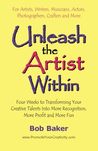 9780971483811: Unleash the Artist Within: Four Weeks to Transforming Your Creative Talents into More Recognition, More Profit & More Fun