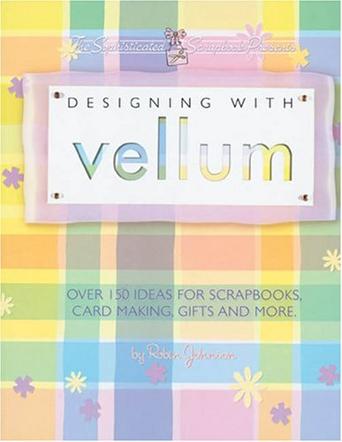 Designing With Vellum: Over 150 ideas for scrapbooks, card making, gifts and more: Robin Johnson
