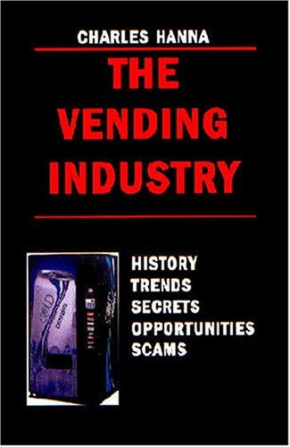 The Vending Industry: History, Trends, Secrets, Opportunities,: Charles Hanna