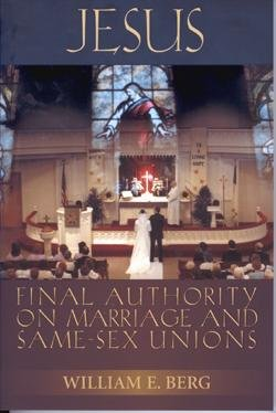 Jesus - Final Authority on Marriage and Same-Sex Marriage: Berg, William E.