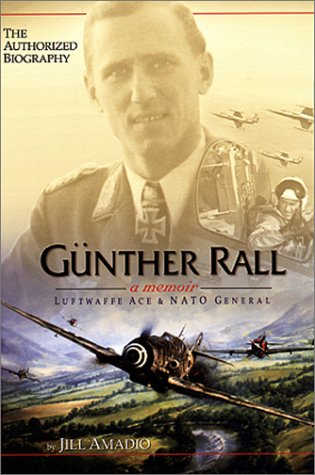 Gunther Rall: A Memoir--Luftwaffe Ace and NATO General --The Authorized Biography (Signed by subj...