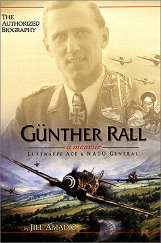 Günther Rall - Luftwaffe Ace and NATO General: A Memoir: Amadio, Jill