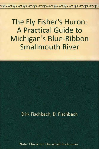 The Fly Fisher's Huron: A Practical Guide to Michigan's Blue-Ribbon Smallmouth River: Dirk ...