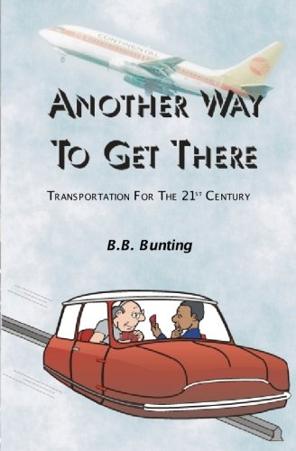 Another Way To Get There: Transportation For The Twenty First Century: B.B. Bunting