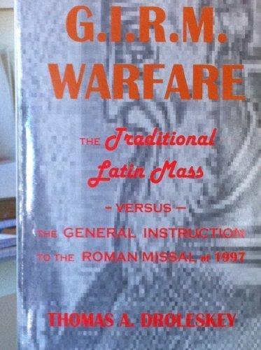 The G.I.R.M. Warfare The Traditional Latin Mass: Thomas A Droleskey
