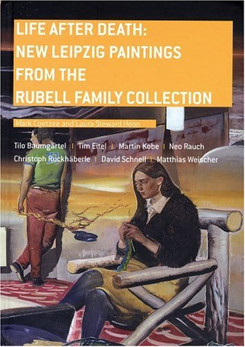 Life After Death: New Leipzig Paintings from the Rubell Family Collection: Stewart Heon, Laura; ...