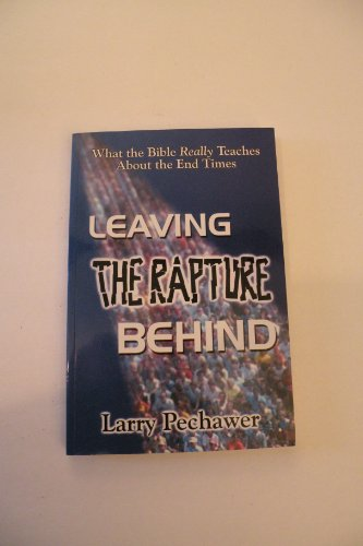 Leaving the Rapture Behind; What the Bible: Larry Pechawer