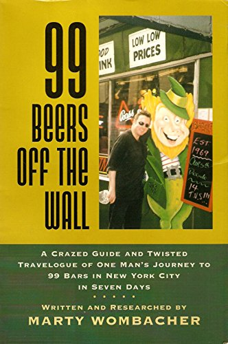 99 Beers Off the Wall: A Crazed Guide and Twisted Travelogue of One Man's Journey to 99 Bars ...