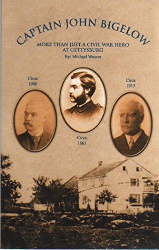 Captain John Bigelow: More Than Just a Civil War Hero at Gettysburg: Michael Weaver