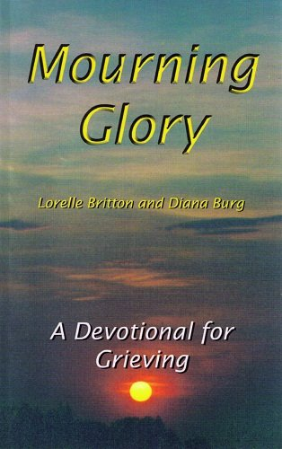 Mourning Glory[a devotional for grieving]: Lorelle Britton and Diana Burg