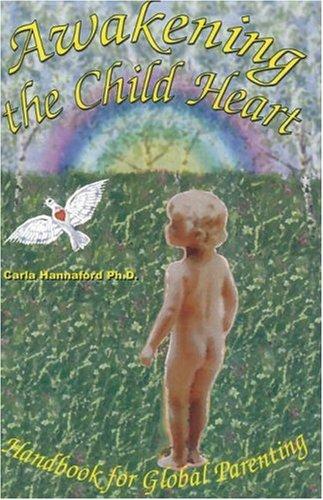 Awakening the Child Heart: Handbook for Global Parenting: Hannaford, Carla