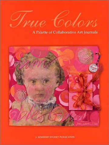 True Colors: A Palette of Collaborative Art Journals: Bold, Kathryn {Editor}