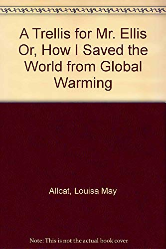 A Trellis for Mr. Ellis Or, How I Saved the World from Global Warming: Allcat, Louisa May