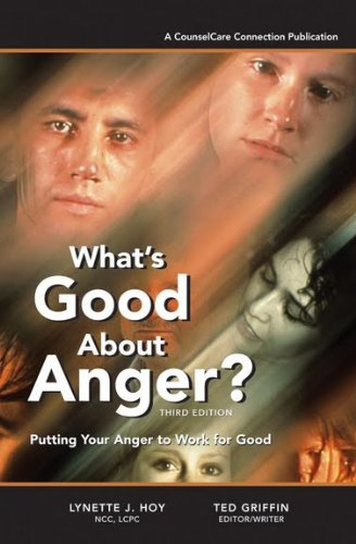 What's Good About Anger? Putting Your Anger to Work for Good: Lynette J. Hoy; NCC; LCPC; Ted ...