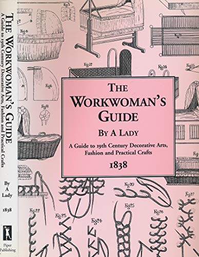 The Workwoman's Guide by a Lady: A Guide to 19th Century Decorative Arts, Fashion and ...