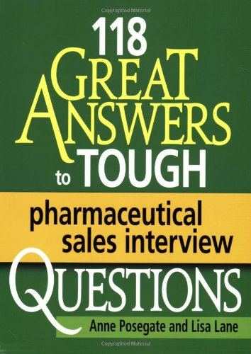118 GREAT Answers to Tough Pharmaceutical Sales Interview Questions: Posegate, Anne; Lane, Lisa