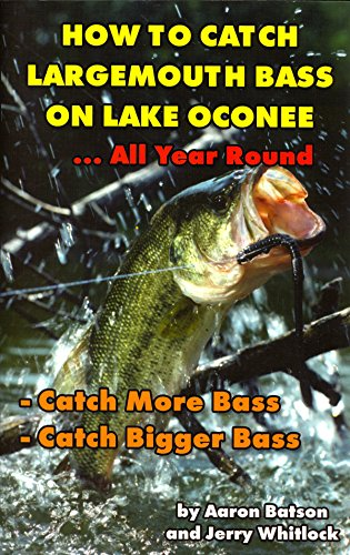 How to catch largemouth bass on Lake Oconee--all year round!: Batson, Aaron