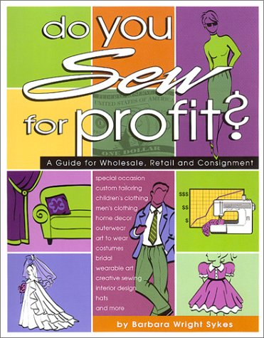 Do You Sew for Profit?: A Guide for Wholesale, Retail and Consignment: Barbara Wright Sykes