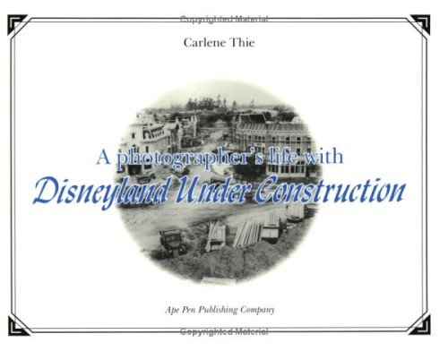A Photographers Life With Disneyland Under Construction: Kilpatrick, Mell;Thie, Carlene