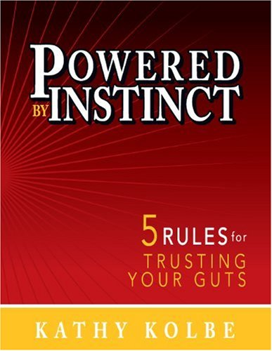 Powered by Instinct: 5 Rules for Trusting: Kolbe, Kathy