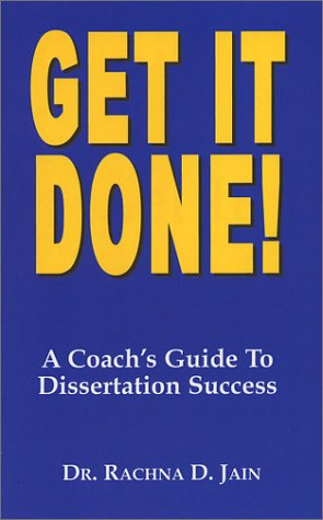 Get It Done! A Coach's Guide to Dissertation Success: Rachna D. Jain