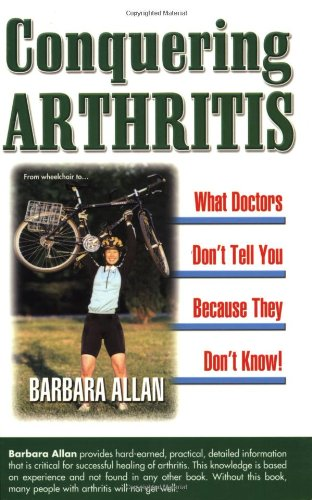 Conquering Arthritis: What Doctors Don't Tell You Because They Don't Know: 9 Secrets I ...